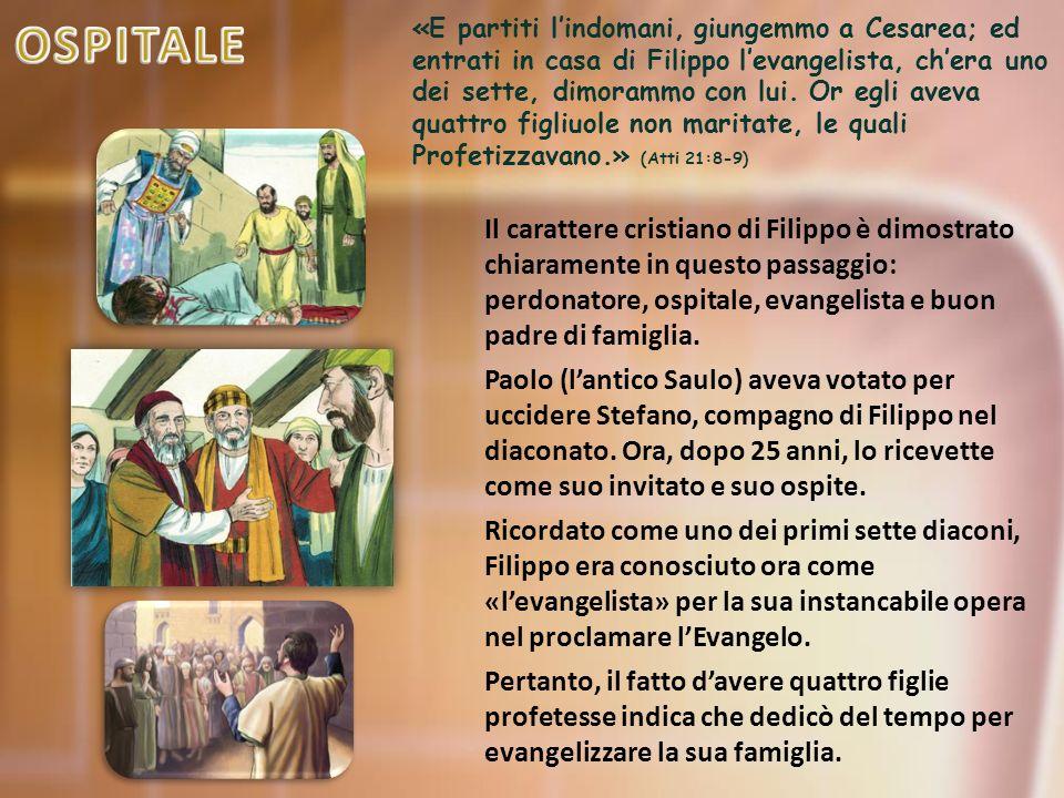 «E partiti l'indomani, giungemmo a Cesarea; ed entrati in casa di Filippo l'evangelista, ch'era uno dei sette, dimorammo con lui.