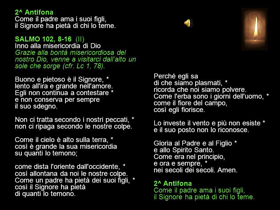 1^ Antifona Benedici il Signore, anima mia, non dimenticare tanti suoi benefici. SALMO 102, 1-7 (I) Inno alla misericordia di Dio Grazie alla bontà mi
