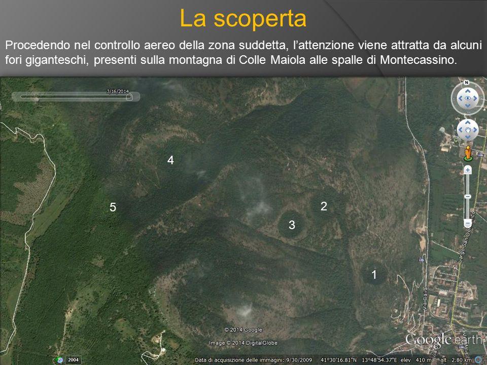 La scoperta Procedendo nel controllo aereo della zona suddetta, l'attenzione viene attratta da alcuni fori giganteschi, presenti sulla montagna di Col
