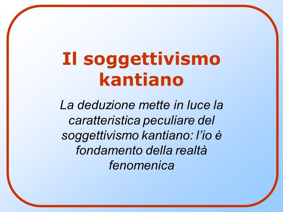 Il soggettivismo kantiano La deduzione mette in luce la caratteristica peculiare del soggettivismo kantiano: l'io è fondamento della realtà fenomenica