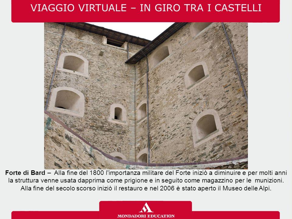 VIAGGIO VIRTUALE – IN GIRO TRA I CASTELLI Forte di Bard – Alla fine del 1800 l importanza militare del Forte iniziò a diminuire e per molti anni la struttura venne usata dapprima come prigione e in seguito come magazzino per le munizioni.