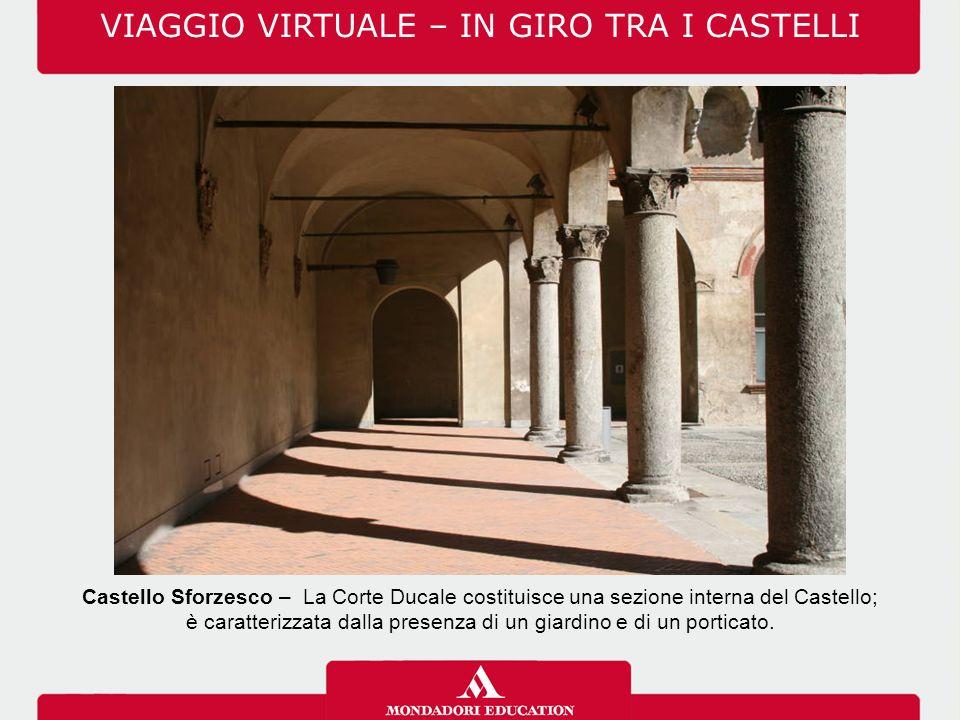 VIAGGIO VIRTUALE – IN GIRO TRA I CASTELLI Castello Sforzesco – La Corte Ducale costituisce una sezione interna del Castello; è caratterizzata dalla presenza di un giardino e di un porticato.