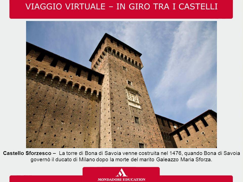 VIAGGIO VIRTUALE – IN GIRO TRA I CASTELLI Castello Sforzesco – La torre di Bona di Savoia venne costruita nel 1476, quando Bona di Savoia governò il ducato di Milano dopo la morte del marito Galeazzo Maria Sforza.