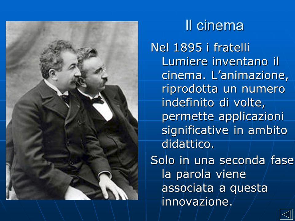 Il cinema Nel 1895 i fratelli Lumiere inventano il cinema. L'animazione, riprodotta un numero indefinito di volte, permette applicazioni significative
