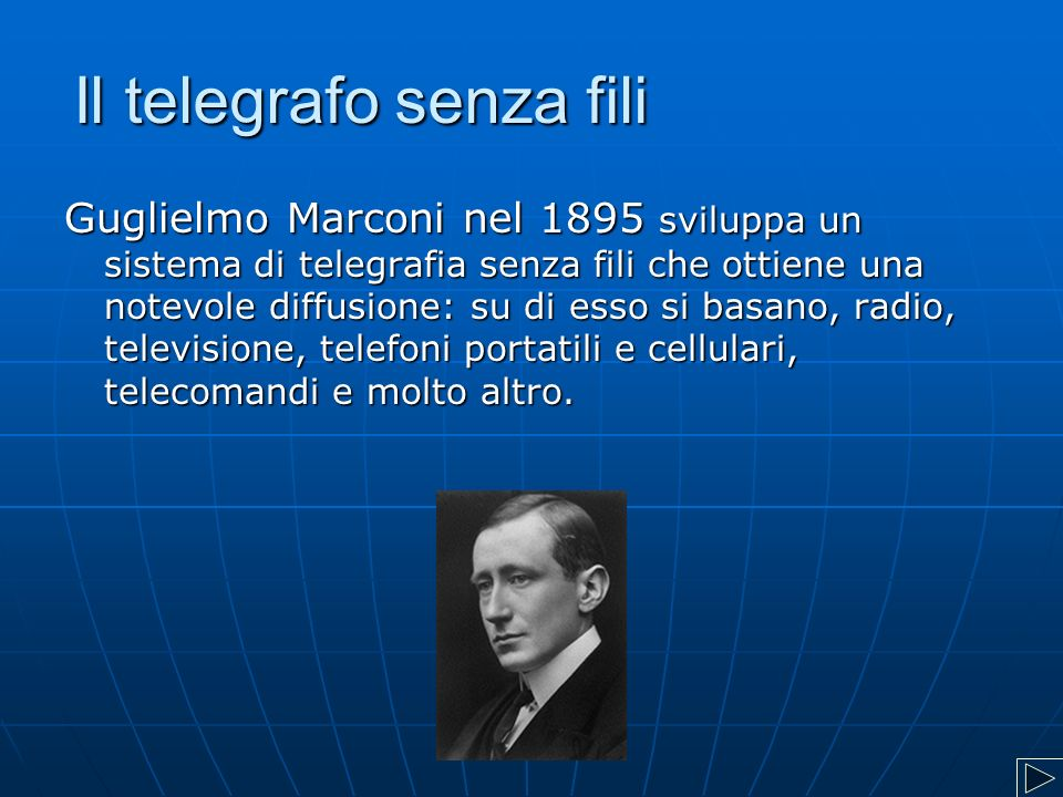 Il telegrafo senza fili Guglielmo Marconi nel 1895 sviluppa un sistema di telegrafia senza fili che ottiene una notevole diffusione: su di esso si basano, radio, televisione, telefoni portatili e cellulari, telecomandi e molto altro.