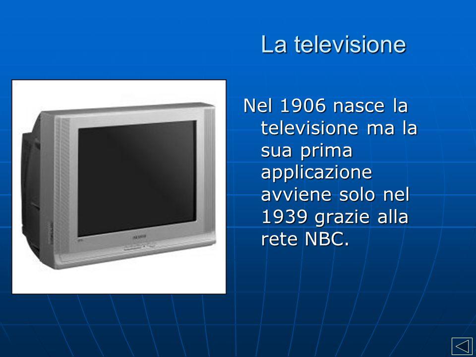 La televisione Nel 1906 nasce la televisione ma la sua prima applicazione avviene solo nel 1939 grazie alla rete NBC.