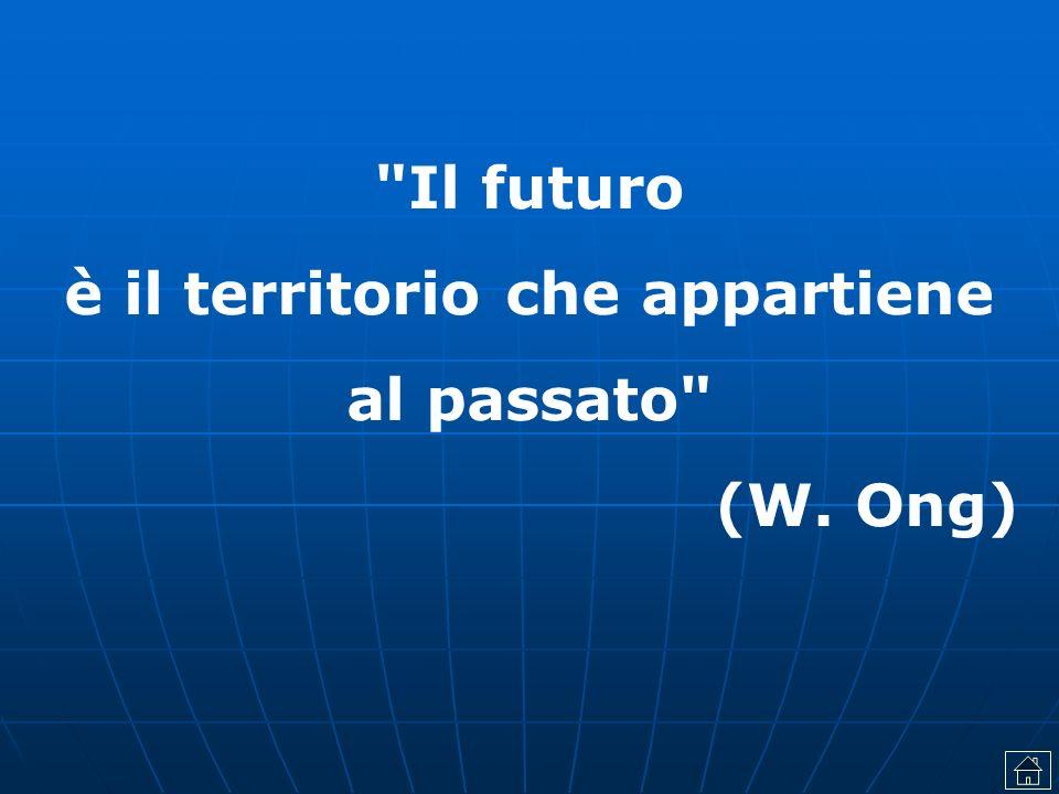 Il futuro è il territorio che appartiene al passato (W. Ong)