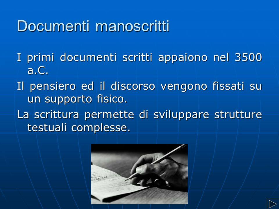 Documenti manoscritti I primi documenti scritti appaiono nel 3500 a.C. Il pensiero ed il discorso vengono fissati su un supporto fisico. La scrittura