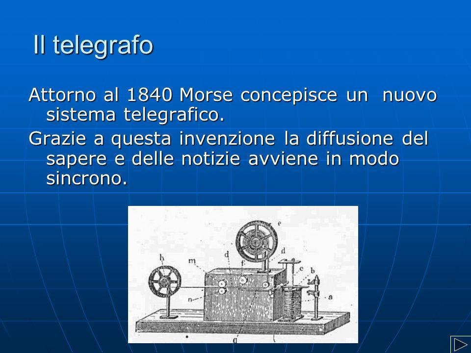 Il telegrafo Attorno al 1840 Morse concepisce un nuovo sistema telegrafico. Grazie a questa invenzione la diffusione del sapere e delle notizie avvien