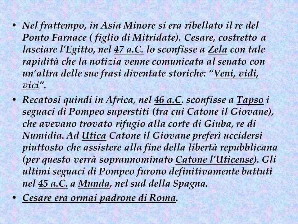 Nel frattempo, in Asia Minore si era ribellato il re del Ponto Farnace ( figlio di Mitridate). Cesare, costretto a lasciare l'Egitto, nel 47 a.C. lo s