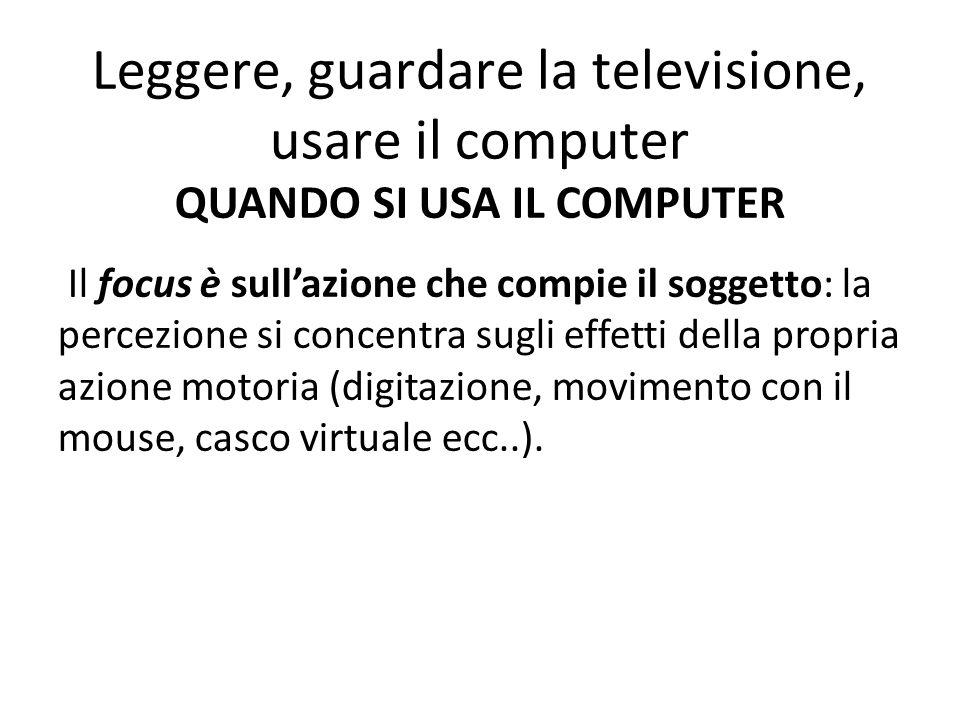Leggere, guardare la televisione, usare il computer QUANDO SI USA IL COMPUTER Il focus è sull'azione che compie il soggetto: la percezione si concentr