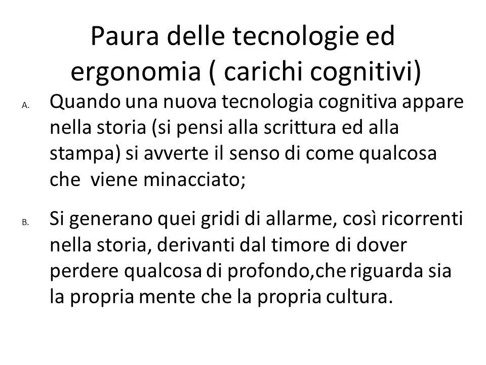 Paura delle tecnologie ed ergonomia ( carichi cognitivi) A. Quando una nuova tecnologia cognitiva appare nella storia (si pensi alla scrittura ed alla