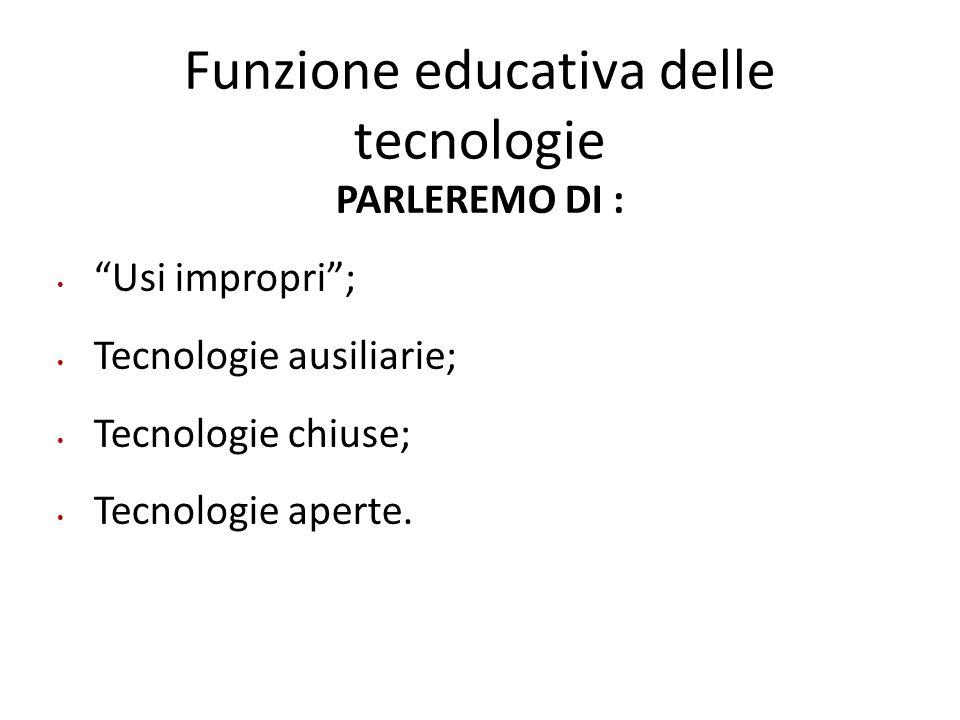 """Funzione educativa delle tecnologie PARLEREMO DI : """"Usi impropri""""; Tecnologie ausiliarie; Tecnologie chiuse; Tecnologie aperte."""