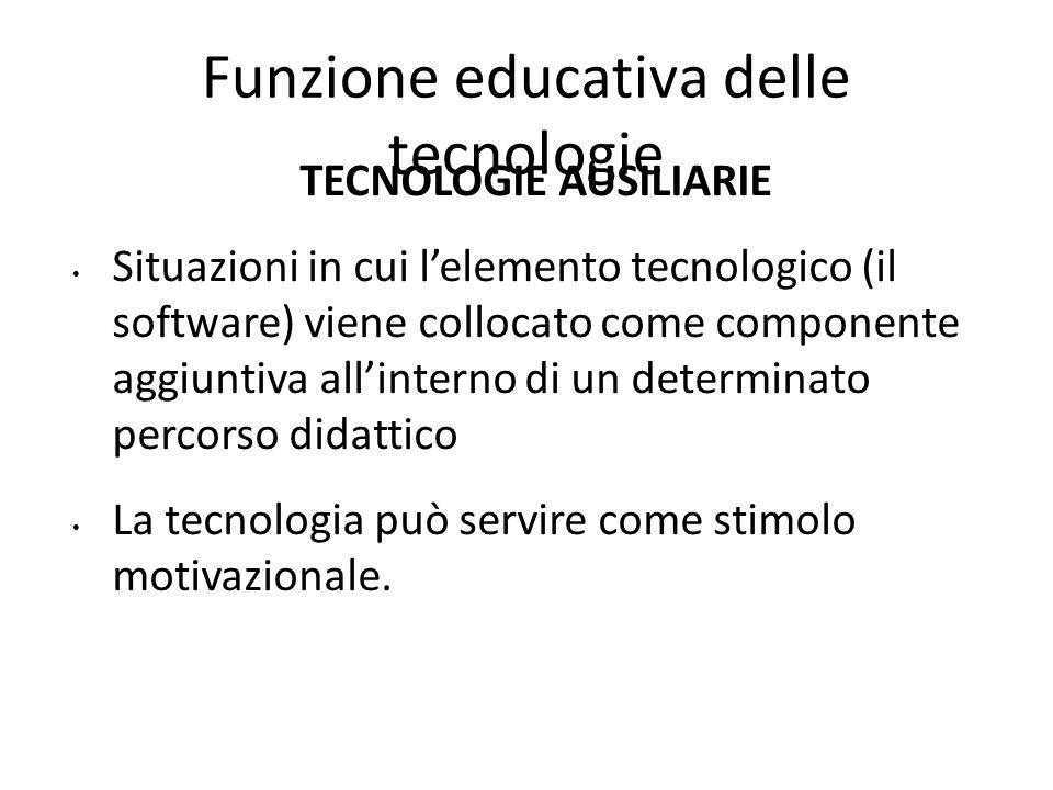 Funzione educativa delle tecnologie TECNOLOGIE AUSILIARIE Situazioni in cui l'elemento tecnologico (il software) viene collocato come componente aggiu