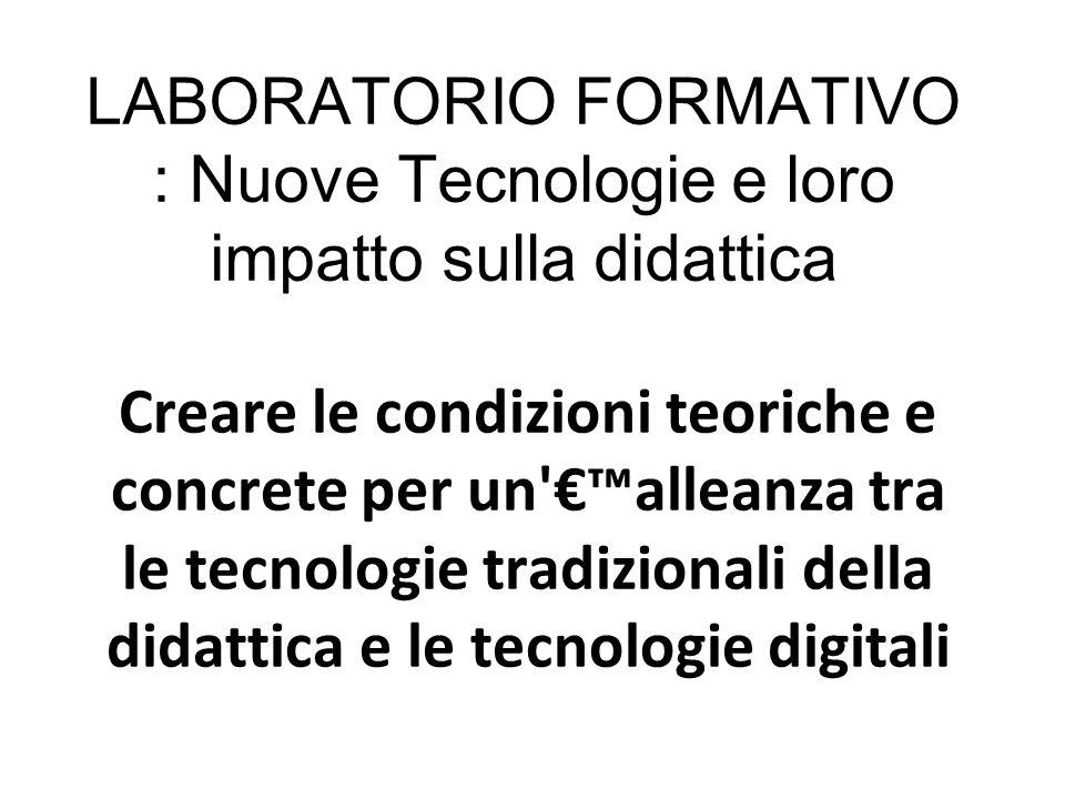 LABORATORIO FORMATIVO : Nuove Tecnologie e loro impatto sulla didattica Creare le condizioni teoriche e concrete per un'€™alleanza tra le tecnologie t