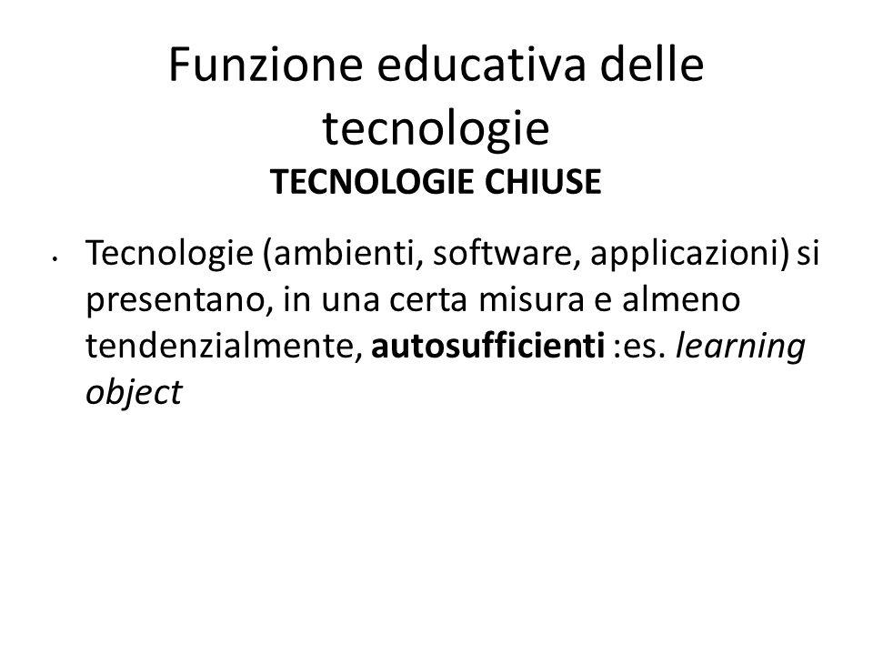 Funzione educativa delle tecnologie TECNOLOGIE CHIUSE Tecnologie (ambienti, software, applicazioni) si presentano, in una certa misura e almeno tenden