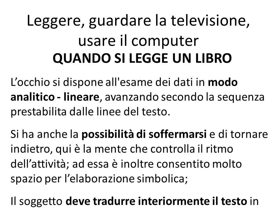 Leggere, guardare la televisione, usare il computer QUANDO SI LEGGE UN LIBRO L'occhio si dispone all'esame dei dati in modo analitico - lineare, avanz