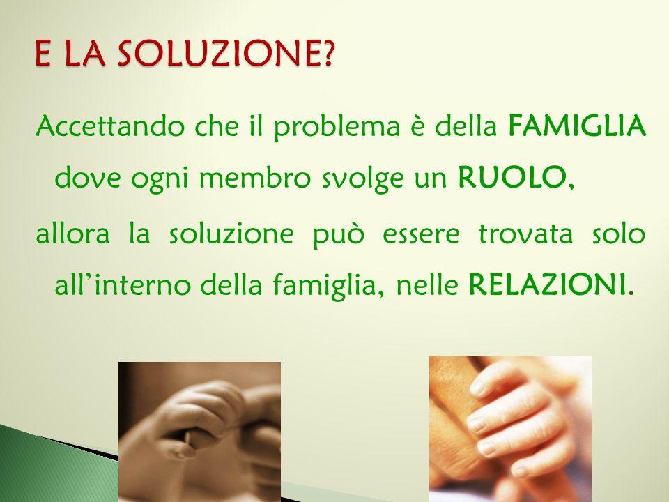 Accettando che il problema è della FAMIGLIA dove ogni membro svolge un RUOLO, allora la soluzione può essere trovata solo all'interno della famiglia,