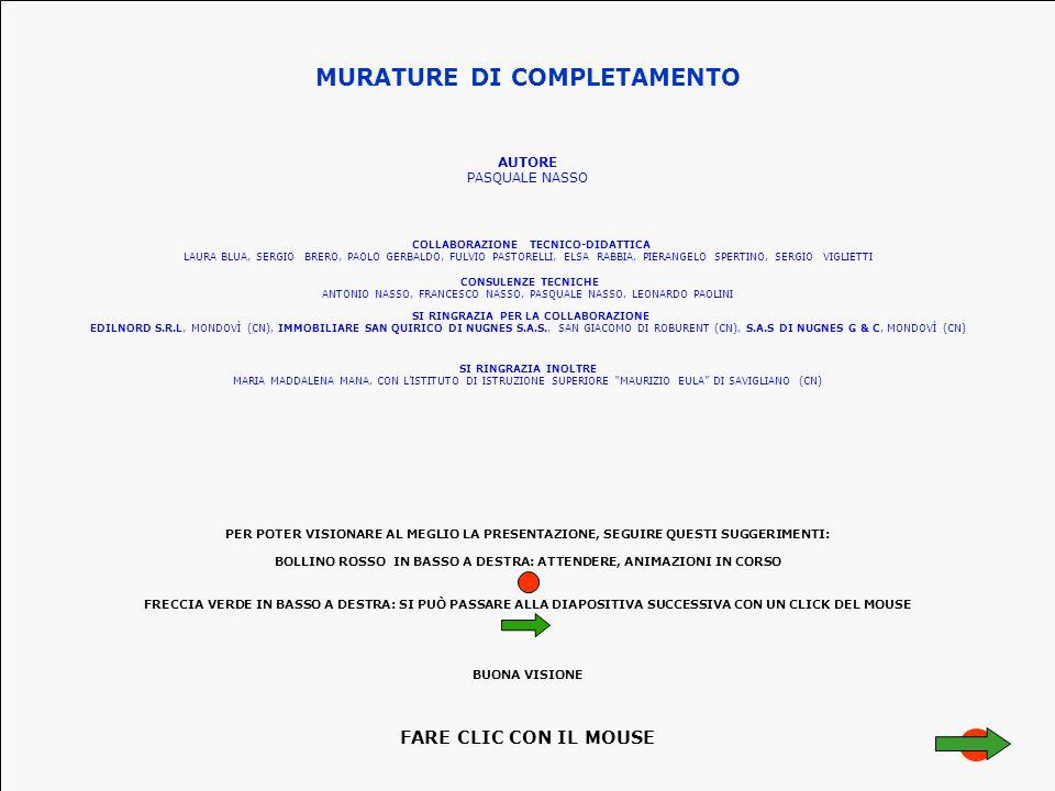 MURATURE DI COMPLETAMENTO AUTORE PASQUALE NASSO CONSULENZE TECNICHE ANTONIO NASSO, FRANCESCO NASSO, PASQUALE NASSO, LEONARDO PAOLINI SI RINGRAZIA PER LA COLLABORAZIONE EDILNORD S.R.L, MONDOVÌ (CN), IMMOBILIARE SAN QUIRICO DI NUGNES S.A.S., SAN GIACOMO DI ROBURENT (CN), S.A.S DI NUGNES G & C, MONDOVÌ (CN) COLLABORAZIONE TECNICO-DIDATTICA LAURA BLUA, SERGIO BRERO, PAOLO GERBALDO, FULVIO PASTORELLI, ELSA RABBIA, PIERANGELO SPERTINO, SERGIO VIGLIETTI SI RINGRAZIA INOLTRE MARIA MADDALENA MANA, CON L'ISTITUTO DI ISTRUZIONE SUPERIORE MAURIZIO EULA DI SAVIGLIANO (CN) PER POTER VISIONARE AL MEGLIO LA PRESENTAZIONE, SEGUIRE QUESTI SUGGERIMENTI: BOLLINO ROSSO IN BASSO A DESTRA: ATTENDERE, ANIMAZIONI IN CORSO FRECCIA VERDE IN BASSO A DESTRA: SI PUÒ PASSARE ALLA DIAPOSITIVA SUCCESSIVA CON UN CLICK DEL MOUSE BUONA VISIONE FARE CLIC CON IL MOUSE