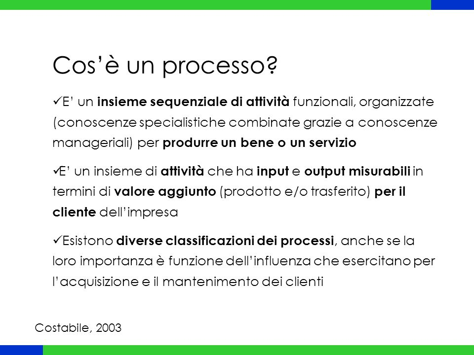 Cos'è un processo? E' un insieme sequenziale di attività funzionali, organizzate (conoscenze specialistiche combinate grazie a conoscenze manageriali)