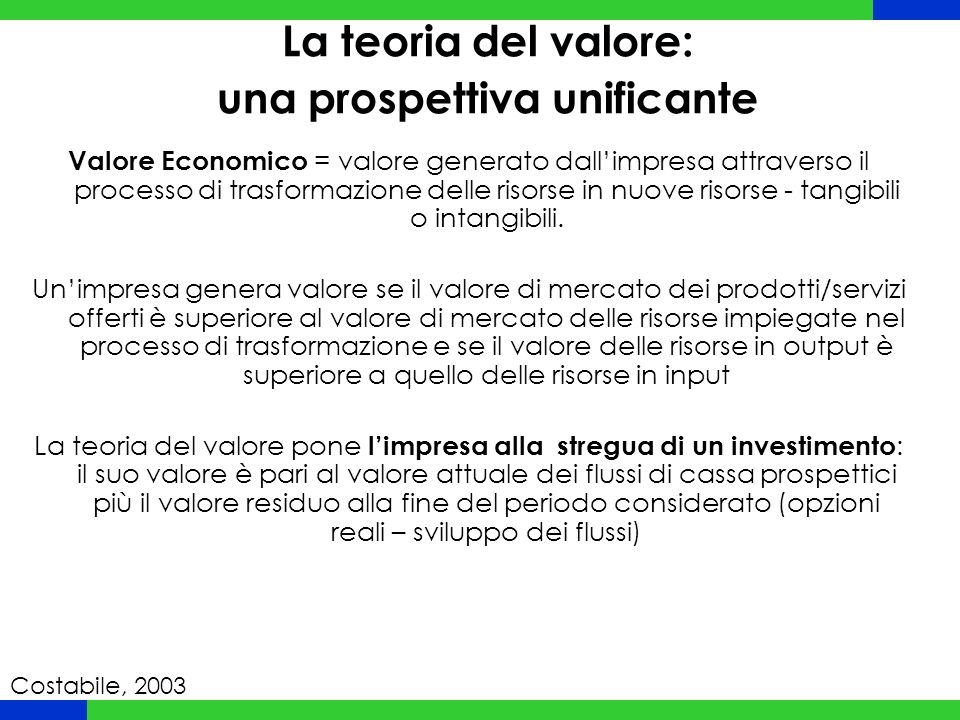 La teoria del valore: una prospettiva unificante Valore Economico = valore generato dall'impresa attraverso il processo di trasformazione delle risorse in nuove risorse - tangibili o intangibili.
