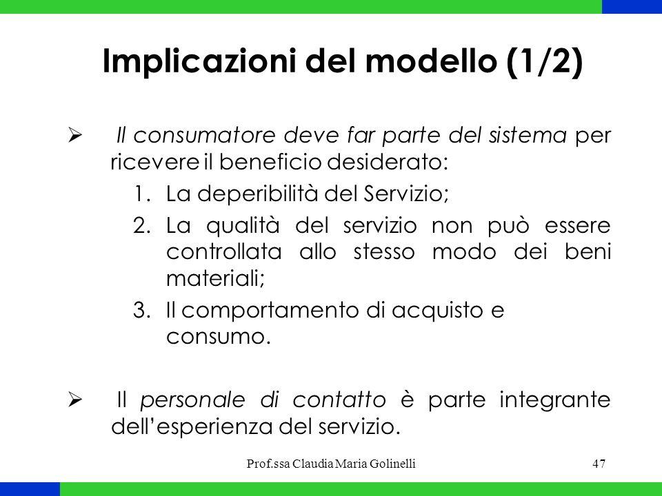 Prof.ssa Claudia Maria Golinelli47 Implicazioni del modello (1/2)  Il consumatore deve far parte del sistema per ricevere il beneficio desiderato: 1.La deperibilità del Servizio; 2.La qualità del servizio non può essere controllata allo stesso modo dei beni materiali; 3.Il comportamento di acquisto e consumo.