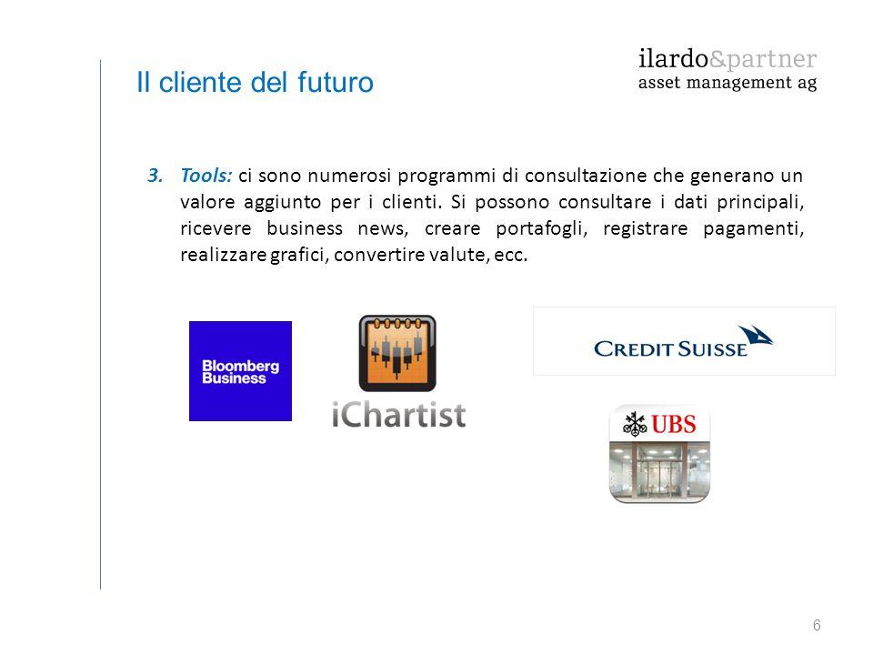 6 Il cliente del futuro 3.Tools: ci sono numerosi programmi di consultazione che generano un valore aggiunto per i clienti. Si possono consultare i da