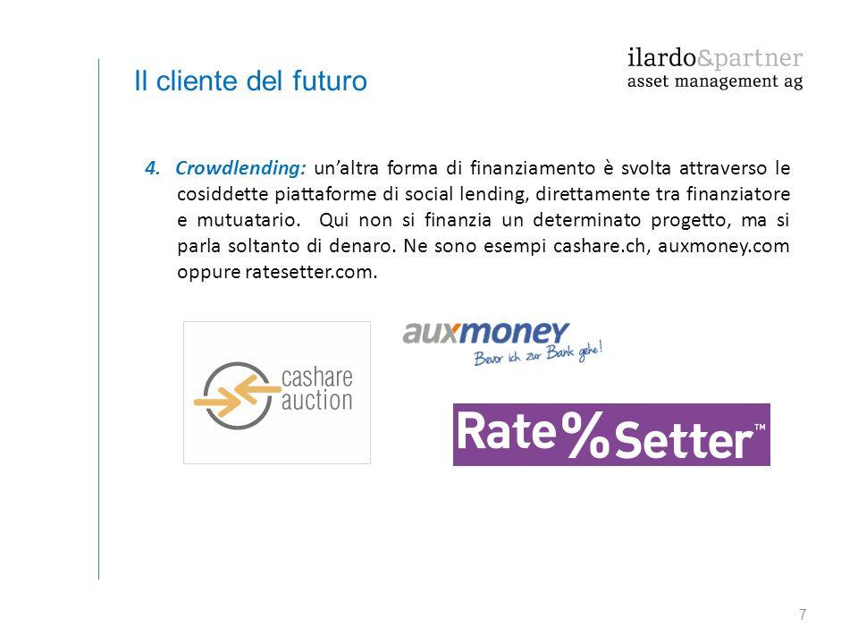 7 Il cliente del futuro 4. Crowdlending: un'altra forma di finanziamento è svolta attraverso le cosiddette piattaforme di social lending, direttamente