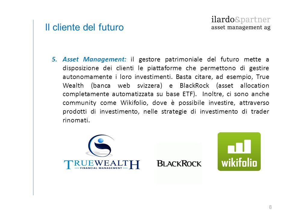 8 Il cliente del futuro 5.Asset Management: il gestore patrimoniale del futuro mette a disposizione dei clienti le piattaforme che permettono di gesti