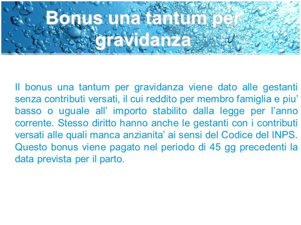 Bonus una tantum per gravidanza Il bonus una tantum per gravidanza viene dato alle gestanti senza contributi versati, il cui reddito per membro famiglia e piu' basso o uguale all' importo stabilito dalla legge per l'anno corrente.