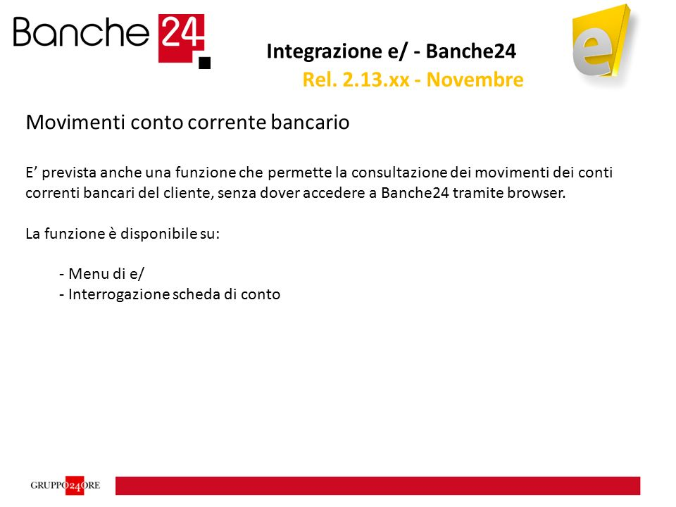 Integrazione e/ - Banche24 Movimenti conto corrente bancario E' prevista anche una funzione che permette la consultazione dei movimenti dei conti correnti bancari del cliente, senza dover accedere a Banche24 tramite browser.