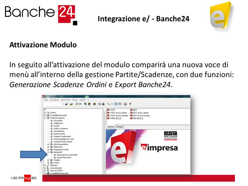 Integrazione e/ - Banche24 Attivazione Modulo In seguito all'attivazione del modulo comparirà una nuova voce di menù all'interno della gestione Partite/Scadenze, con due funzioni: Generazione Scadenze Ordini e Export Banche24.