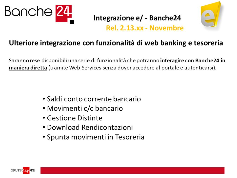 Integrazione e/ - Banche24 Ulteriore integrazione con funzionalità di web banking e tesoreria Saranno rese disponibili una serie di funzionalità che potranno interagire con Banche24 in maniera diretta (tramite Web Services senza dover accedere al portale e autenticarsi).