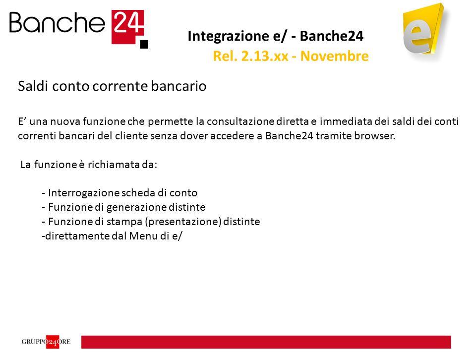 Integrazione e/ - Banche24 Saldi conto corrente bancario E' una nuova funzione che permette la consultazione diretta e immediata dei saldi dei conti correnti bancari del cliente senza dover accedere a Banche24 tramite browser.