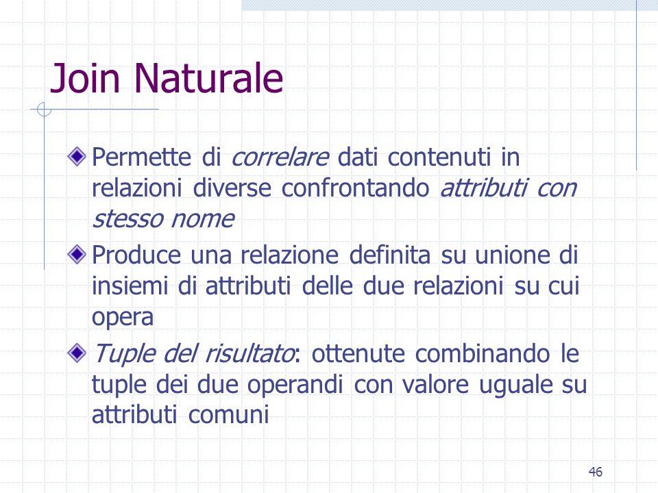46 Join Naturale Permette di correlare dati contenuti in relazioni diverse confrontando attributi con stesso nome Produce una relazione definita su un