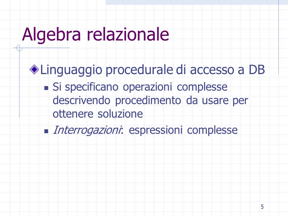5 Algebra relazionale Linguaggio procedurale di accesso a DB Si specificano operazioni complesse descrivendo procedimento da usare per ottenere soluzi