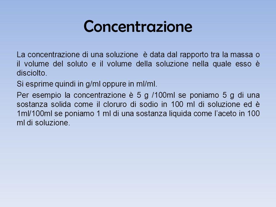 Concentrazione La concentrazione di una soluzione è data dal rapporto tra la massa o il volume del soluto e il volume della soluzione nella quale esso