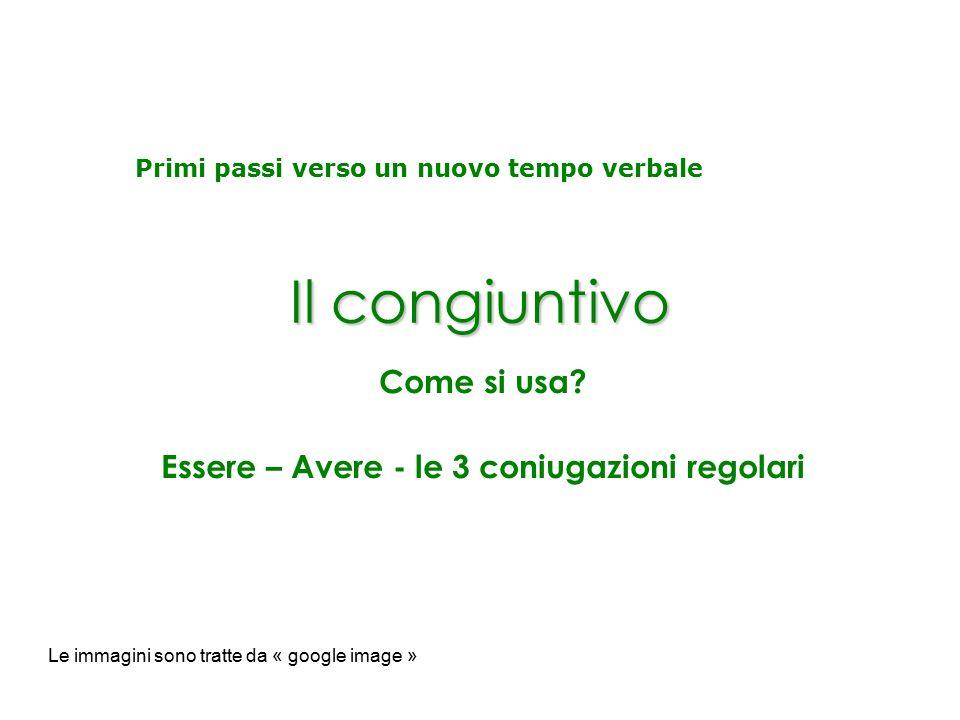 Il congiuntivo Come si usa? Essere – Avere - le 3 coniugazioni regolari Le immagini sono tratte da « google image » Primi passi verso un nuovo tempo v