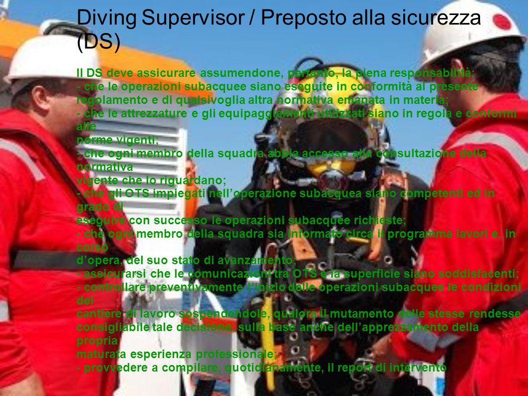 Diving Supervisor / Preposto alla sicurezza (DS) Il DS deve assicurare assumendone, pertanto, la piena responsabilità: - che le operazioni subacquee s