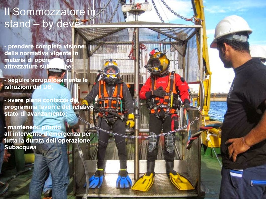 Il Sommozzatore in stand – by deve: - prendere completa visione della normativa vigente in materia di operazioni ed attrezzature subacquee; - seguire