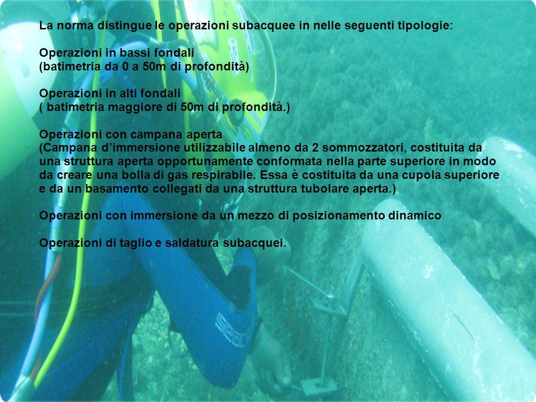 Equipaggiamento di immersione L'equipaggiamento minimo utilizzato nelle operazioni subacquee deve esser composto di: - muta d'immersione (bagnata, stagna o ad acqua calda); - coltello; - pinne; - guanti; - casco rigido o maschera facciale - bombolino di emergenza - imbragatura di sicurezza - cintura di zavorra a sgancio rapido; - ombelicale a tre vie Gli ombelicali utilizzati nelle operazioni subacquee devono essere composti dai seguenti elementi: manichetta del gas di respirazione; cavo comunicazioni; pneumo.