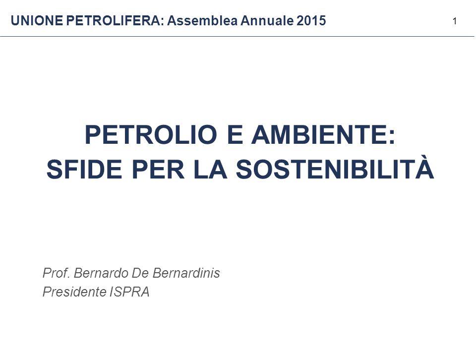 1 PETROLIO E AMBIENTE: SFIDE PER LA SOSTENIBILITÀ Prof. Bernardo De Bernardinis Presidente ISPRA UNIONE PETROLIFERA: Assemblea Annuale 2015