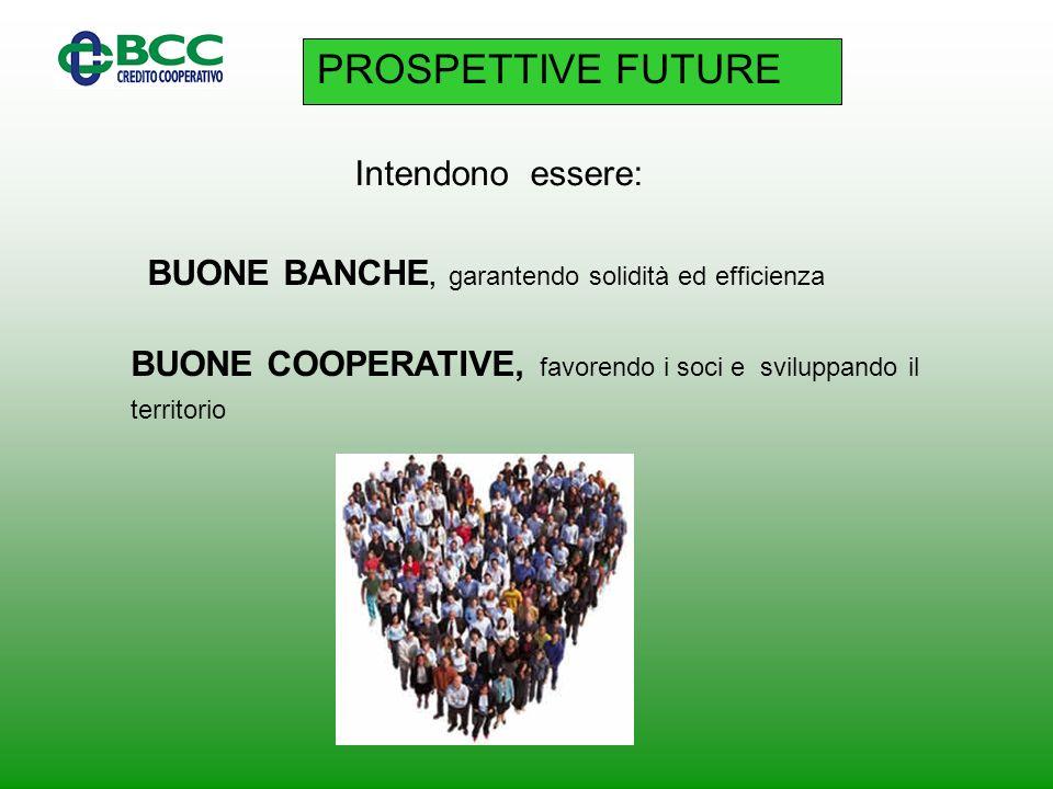 PROSPETTIVE FUTURE Intendono essere: BUONE BANCHE, garantendo solidità ed efficienza BUONE COOPERATIVE, favorendo i soci e sviluppando il territorio