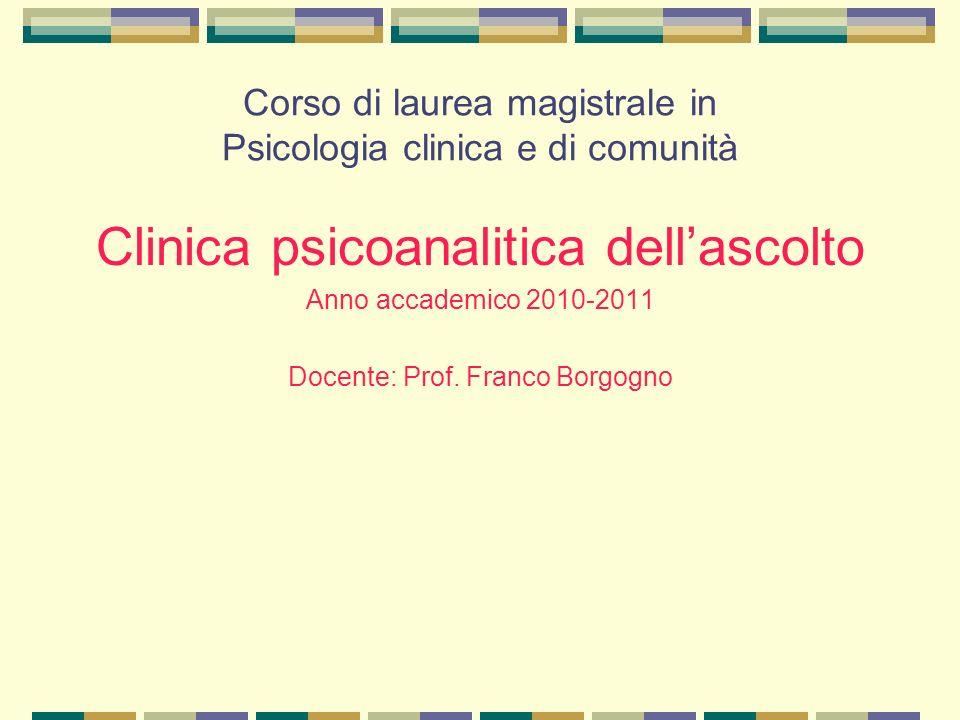 Corso di laurea magistrale in Psicologia clinica e di comunità Clinica psicoanalitica dell'ascolto Anno accademico 2010-2011 Docente: Prof.