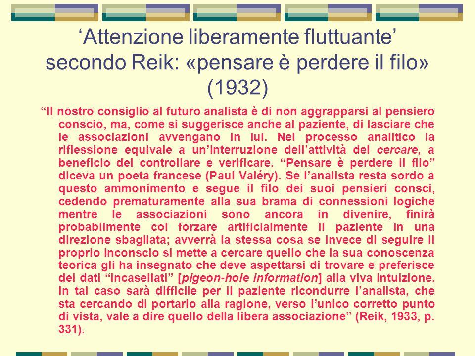 'Attenzione liberamente fluttuante' secondo Reik: «pensare è perdere il filo» (1932) Il nostro consiglio al futuro analista è di non aggrapparsi al pensiero conscio, ma, come si suggerisce anche al paziente, di lasciare che le associazioni avvengano in lui.