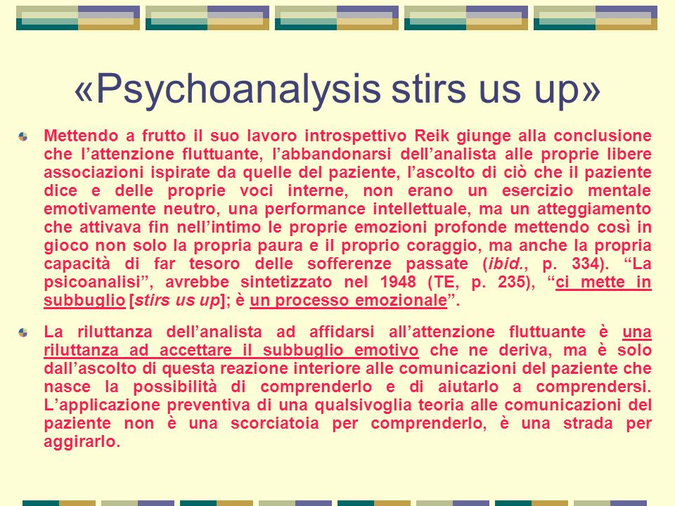 «Psychoanalysis stirs us up» Mettendo a frutto il suo lavoro introspettivo Reik giunge alla conclusione che l'attenzione fluttuante, l'abbandonarsi dell'analista alle proprie libere associazioni ispirate da quelle del paziente, l'ascolto di ciò che il paziente dice e delle proprie voci interne, non erano un esercizio mentale emotivamente neutro, una performance intellettuale, ma un atteggiamento che attivava fin nell'intimo le proprie emozioni profonde mettendo così in gioco non solo la propria paura e il proprio coraggio, ma anche la propria capacità di far tesoro delle sofferenze passate (ibid., p.
