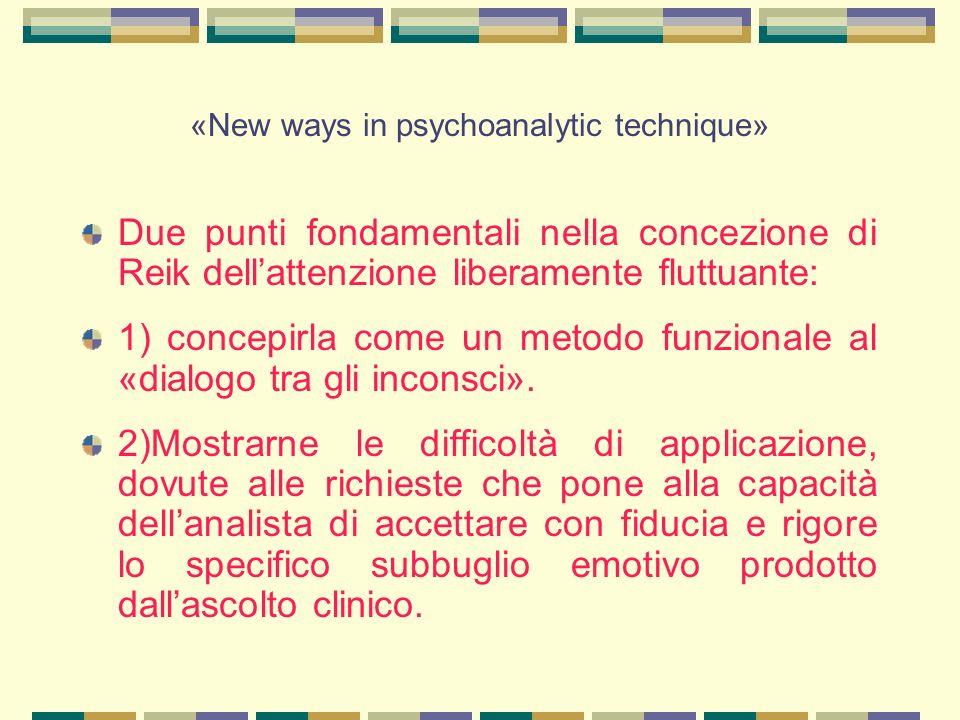 «New ways in psychoanalytic technique» Due punti fondamentali nella concezione di Reik dell'attenzione liberamente fluttuante: 1) concepirla come un metodo funzionale al «dialogo tra gli inconsci».