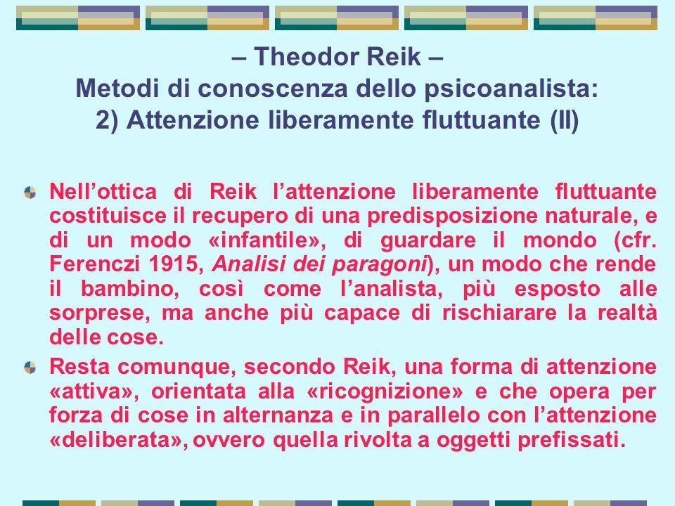 – Theodor Reik – Metodi di conoscenza dello psicoanalista: 2) Attenzione liberamente fluttuante (II) Nell'ottica di Reik l'attenzione liberamente fluttuante costituisce il recupero di una predisposizione naturale, e di un modo «infantile», di guardare il mondo (cfr.
