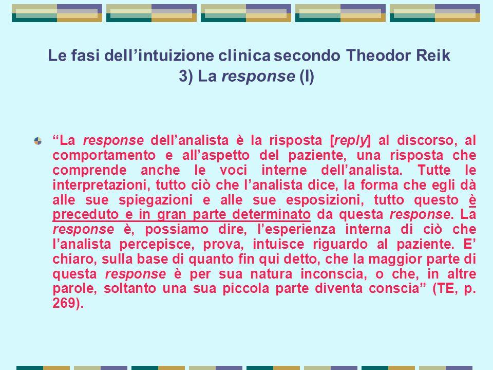 Le fasi dell'intuizione clinica secondo Theodor Reik 3) La response (I) La response dell'analista è la risposta [reply] al discorso, al comportamento e all'aspetto del paziente, una risposta che comprende anche le voci interne dell'analista.