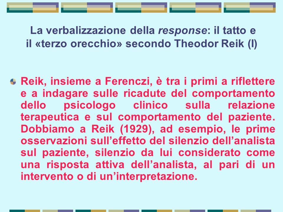 La verbalizzazione della response: il tatto e il «terzo orecchio» secondo Theodor Reik (I) Reik, insieme a Ferenczi, è tra i primi a riflettere e a indagare sulle ricadute del comportamento dello psicologo clinico sulla relazione terapeutica e sul comportamento del paziente.